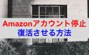 Amazonアカウント復活方法 停止後の原因別の対策案